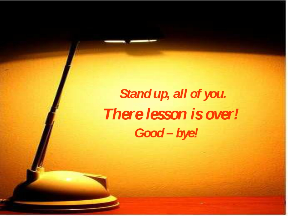 Stand up, all of you. There lesson is over! Good – bye!
