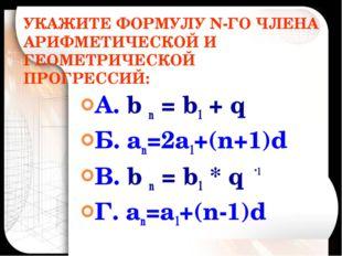УКАЖИТЕ ФОРМУЛУ N-ГО ЧЛЕНА АРИФМЕТИЧЕСКОЙ И ГЕОМЕТРИЧЕСКОЙ ПРОГРЕССИЙ: А. b n