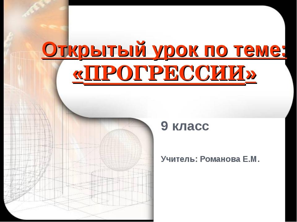 Открытый урок по теме: «ПРОГРЕССИИ» 9 класс Учитель: Романова Е.М.