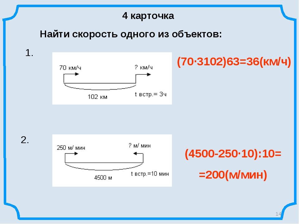 4 карточка Найти скорость одного из объектов: 1. 2. * (70∙3102)63=36(км/ч) (4...