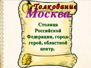 Толкование Столица Российской Федерации, город-герой, областной центр.