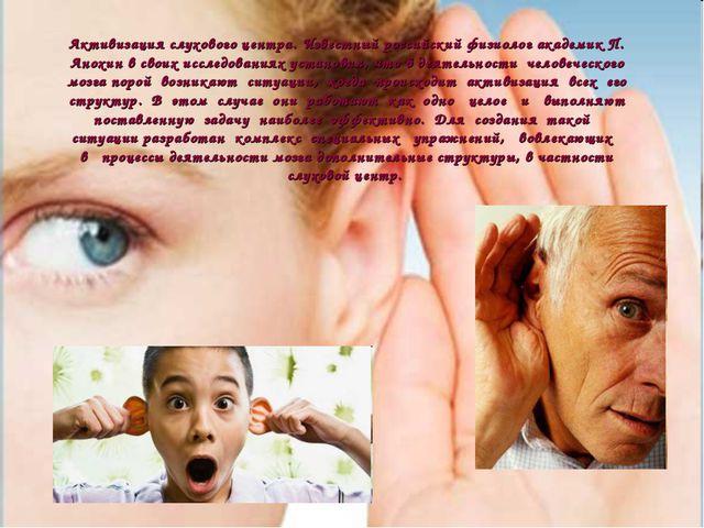 Активизация слухового центра. Известный российский физиолог академик П. Анохи...