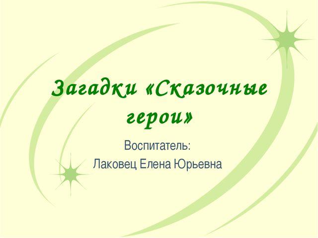 Загадки «Сказочные герои» Воспитатель: Лаковец Елена Юрьевна