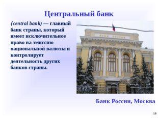 Центральный банк (central bank) — главный банк страны, который имеет исключит