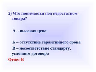2) Что понимается под недостатком товара? А – высокая цена Б – отсутствие г