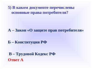 5) В каком документе перечислены основные права потребителя? А – Закон «О защ