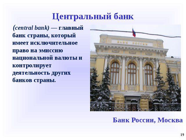 Центральный банк (central bank) — главный банк страны, который имеет исключит...