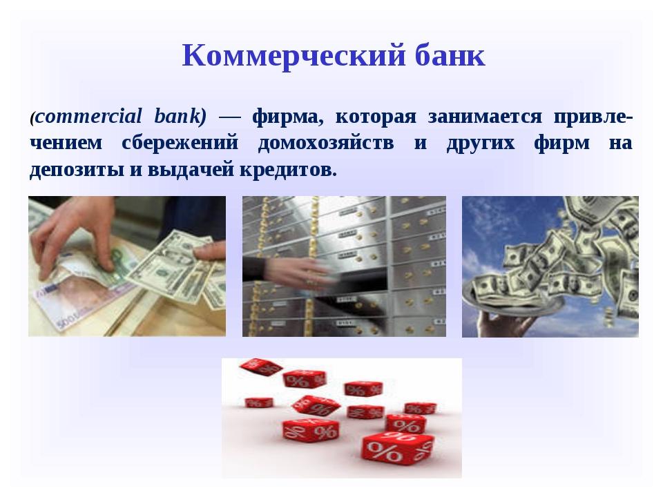 Коммерческий банк (commercial bank) — фирма, которая занимается привле-чением...