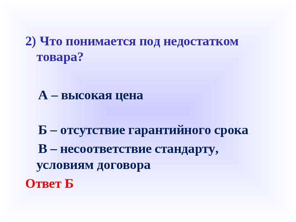 2) Что понимается под недостатком товара? А – высокая цена Б – отсутствие г...