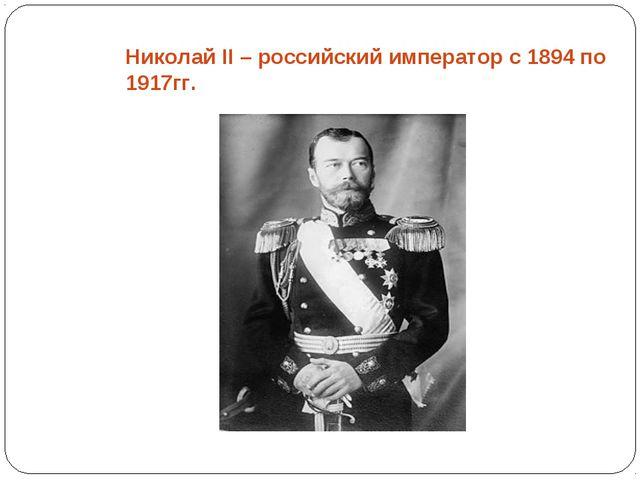 Николай II – российский император с 1894 по 1917гг.