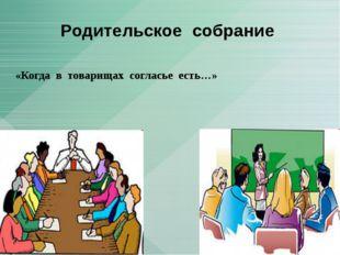«Когда в товарищах согласье есть…» Родительское собрание