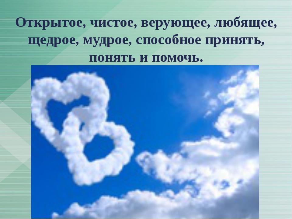 Открытое, чистое, верующее, любящее, щедрое, мудрое, способное принять, понят...