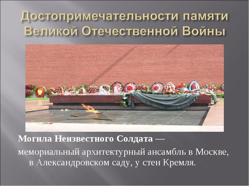 Могила Неизвестного Солдата— мемориальный архитектурный ансамбль в Москве, в...