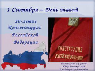 1 Сентября – День знаний 20-летие Конституции Российской Федерации Учитель на