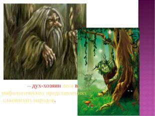 Ле́ший— дух-хозяин леса в мифологических представлениях славянских народов.