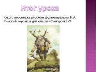 Какого персонажа русского фольклора взял Н.А. Римский-Корсаков для оперы «Сне
