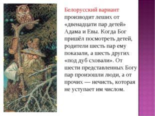 Белорусский вариант производит леших от «двенадцати пар детей» Адама и Евы. К