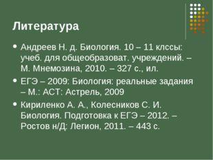 Литература Андреев Н. д. Биология. 10 – 11 клссы: учеб. для общеобразоват. уч