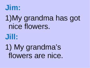 Jim: My grandma has got nice flowers. Jill: 1) My grandma's flowers are nice.