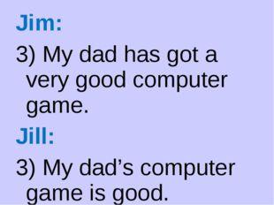 Jim: 3) My dad has got a very good computer game. Jill: 3) My dad's computer