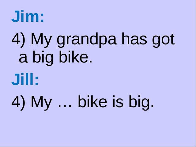 Jim: 4) My grandpa has got a big bike. Jill: 4) My … bike is big.