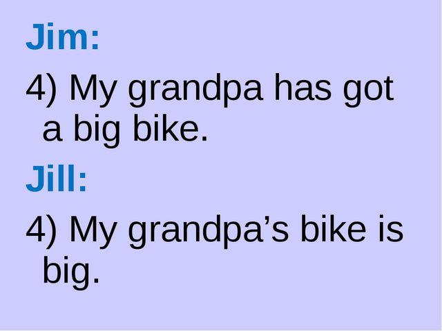 Jim: 4) My grandpa has got a big bike. Jill: 4) My grandpa's bike is big.