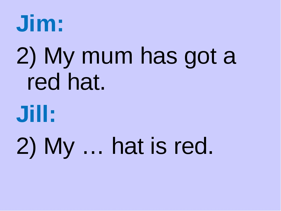Jim: 2) My mum has got a red hat. Jill: 2) My … hat is red.