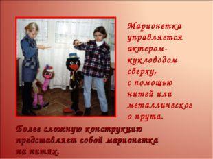 Марионетка управляется актером-кукловодом сверху, спомощью нитей или металли