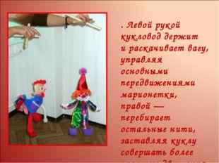 . Левой рукой кукловод держит ираскачивает вагу, управляя основными передвиж