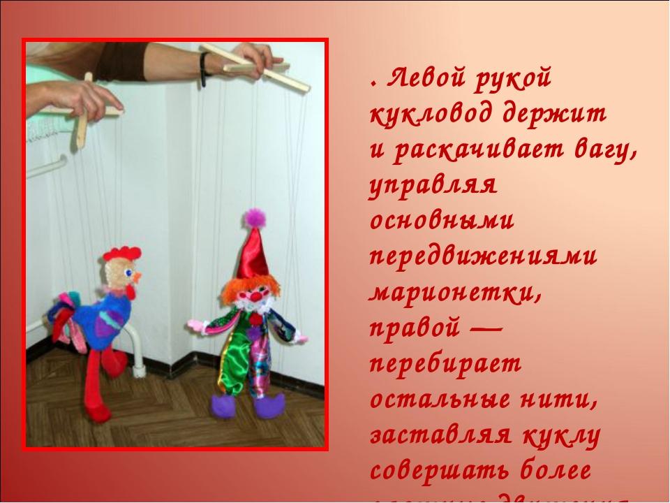 . Левой рукой кукловод держит ираскачивает вагу, управляя основными передвиж...