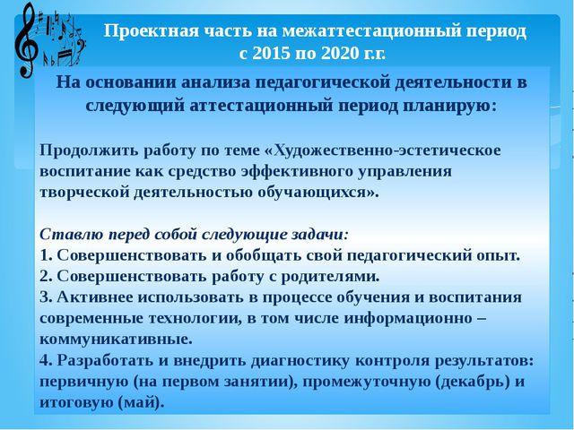 Проектная часть на межаттестационный период с 2015 по 2020 г.г. На основании...