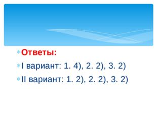 Ответы: I вариант: 1. 4), 2. 2), 3. 2) II вариант: 1. 2), 2. 2), 3. 2)