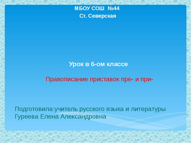 Урок в 6-ом классе Правописание приставок пре- и при- МБОУ СОШ №44 Ст. Север...