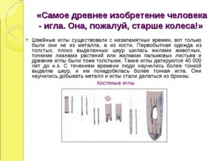 «Самое древнее изобретение человека - игла. Она, пожалуй, старше колеса!» Шв