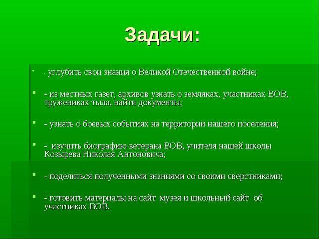 Задачи: - углубить свои знания о Великой Отечественной войне; - из местных г...