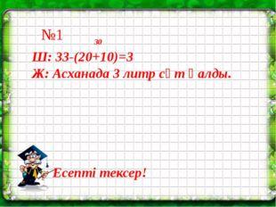 30 Ш: 33-(20+10)=3 Ж: Асханада 3 литр сүт қалды. Есепті тексер! №1