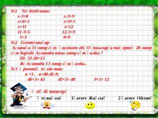 №1 Теңдеуді шеш: х-3=8 х-3=9 х=8+3 х=9+3 х=11 х=12 11-3=5 12-3=9 5=5 9=9 №2 Е
