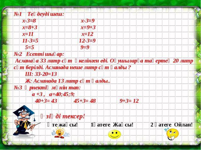 №1 Теңдеуді шеш: х-3=8 х-3=9 х=8+3 х=9+3 х=11 х=12 11-3=5 12-3=9 5=5 9=9 №2 Е...
