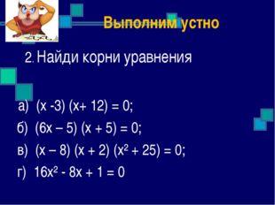 2. Найди корни уравнения а) (х -3) (х+ 12) = 0; б) (6х – 5) (х + 5) = 0; в)
