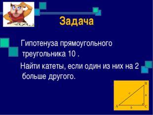 Задача Гипотенуза прямоугольного треугольника 10 . Найти катеты, если один из