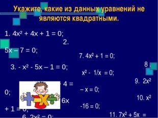 Укажите, какие из данных уравнений не являются квадратными. 7. 4х² + 1 = 0; 8