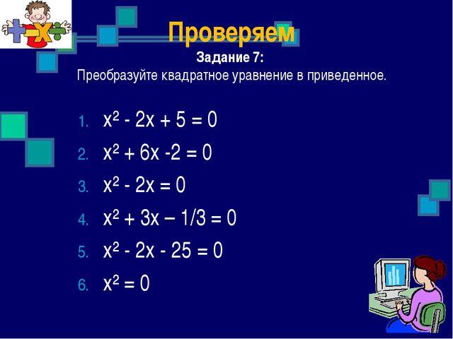 Проверяем Задание 7: Преобразуйте квадратное уравнение в приведенное. х² - 2х...