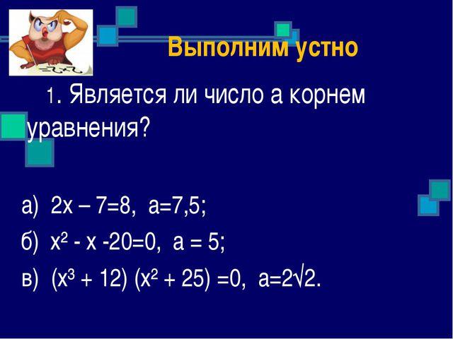 Выполним устно 1. Является ли число а корнем уравнения? а) 2х – 7=8, а=7,5;...