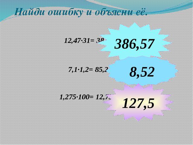 Найди ошибку и объясни её. 12,47∙31= 38,657 7,1∙1,2= 85,2 386,57 8,52 1,275∙1...