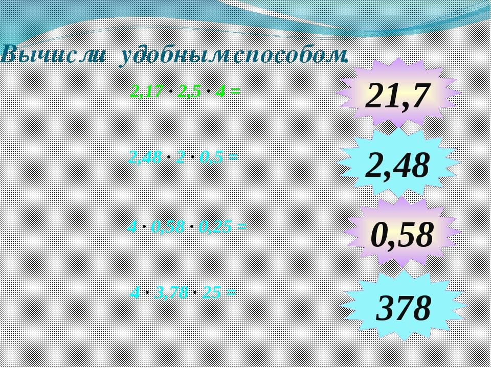 Вычисли удобным способом. 2,17 ∙ 2,5 ∙ 4 = 4 ∙ 0,58 ∙ 0,25 = 21,7 2,48 378 2,...