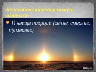 1) явища природи (світає, смеркає, підмерзає) Безособові дієслова можуть озн