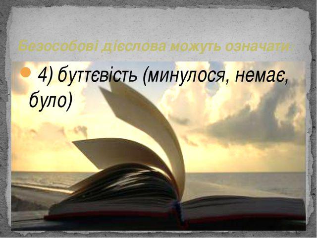4) буттєвість (минулося, немає, було) Безособові дієслова можуть означати: