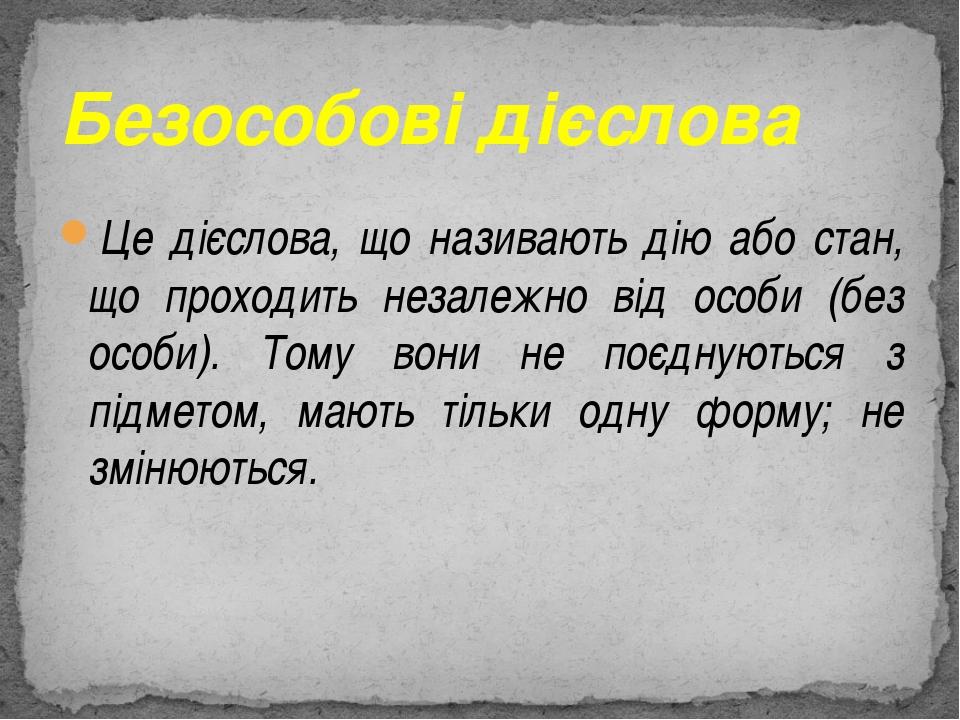 Це дієслова, що називають дію або стан, що проходить незалежно від особи (без...