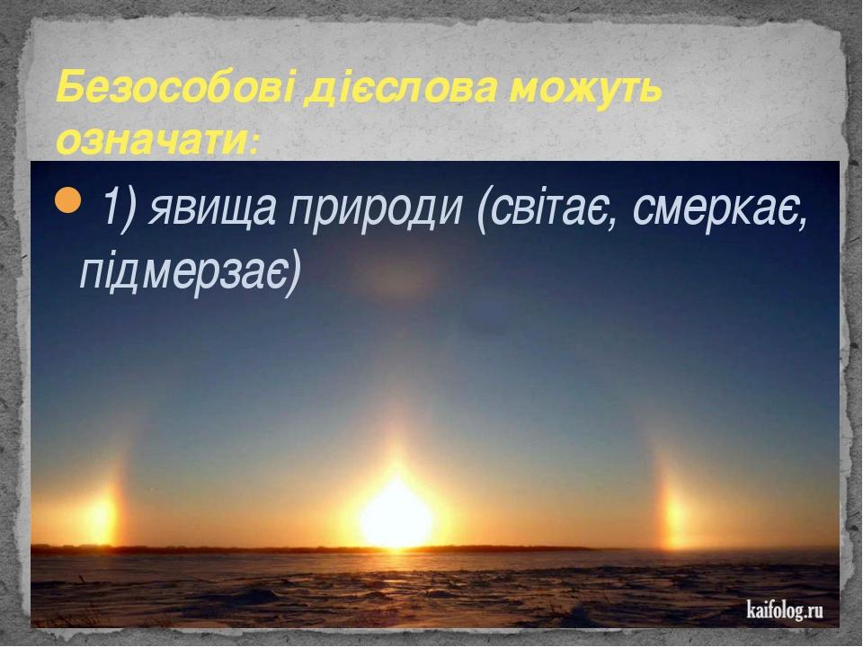 1) явища природи (світає, смеркає, підмерзає) Безособові дієслова можуть озн...
