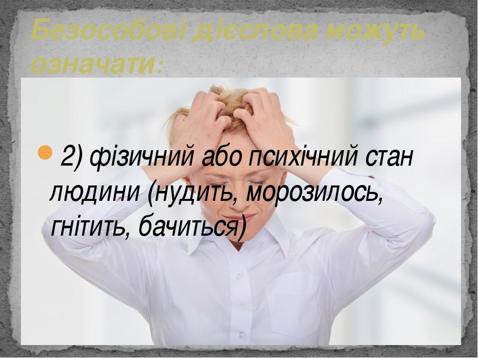 2) фізичний або психічний стан людини (нудить, морозилось, гнітить, бачиться)...